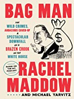 Bag Man: The Wild Crimes, Audacious Cover-Up & Spectacular Downfall of a Brazen Crook in the White House