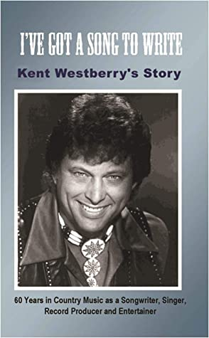I've Got a Song to Write: Kent Westberry's Story: 60 Years in Country Music as a Songwriter, Singer, Record Producer, and Entertainer