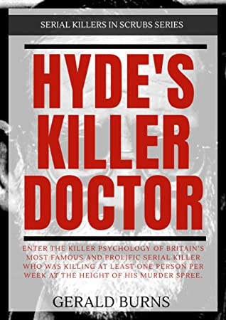 Hyde's Killer Doctor : Enter the psychology of Britain's most famous and prolific serial killer: A True Crime story of Dr. Harold Shipman (Serial Killers in Scrubs Book 1)
