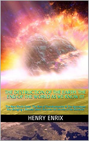 THE DESTRUCTION OF THE EARTH. THE END OF THE WORLD AS WE KNOW IT! : The New World Order, The Rise of Transhumanism & The Apocalypse War Bringing a Nuclear Dawn. Discover the Secrets of the Universe!