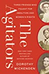 The Agitators: Three Friends Who Worked Together on the Underground Railroad, Fought for Women's Rights, and Helped Change the Course of the Civil War
