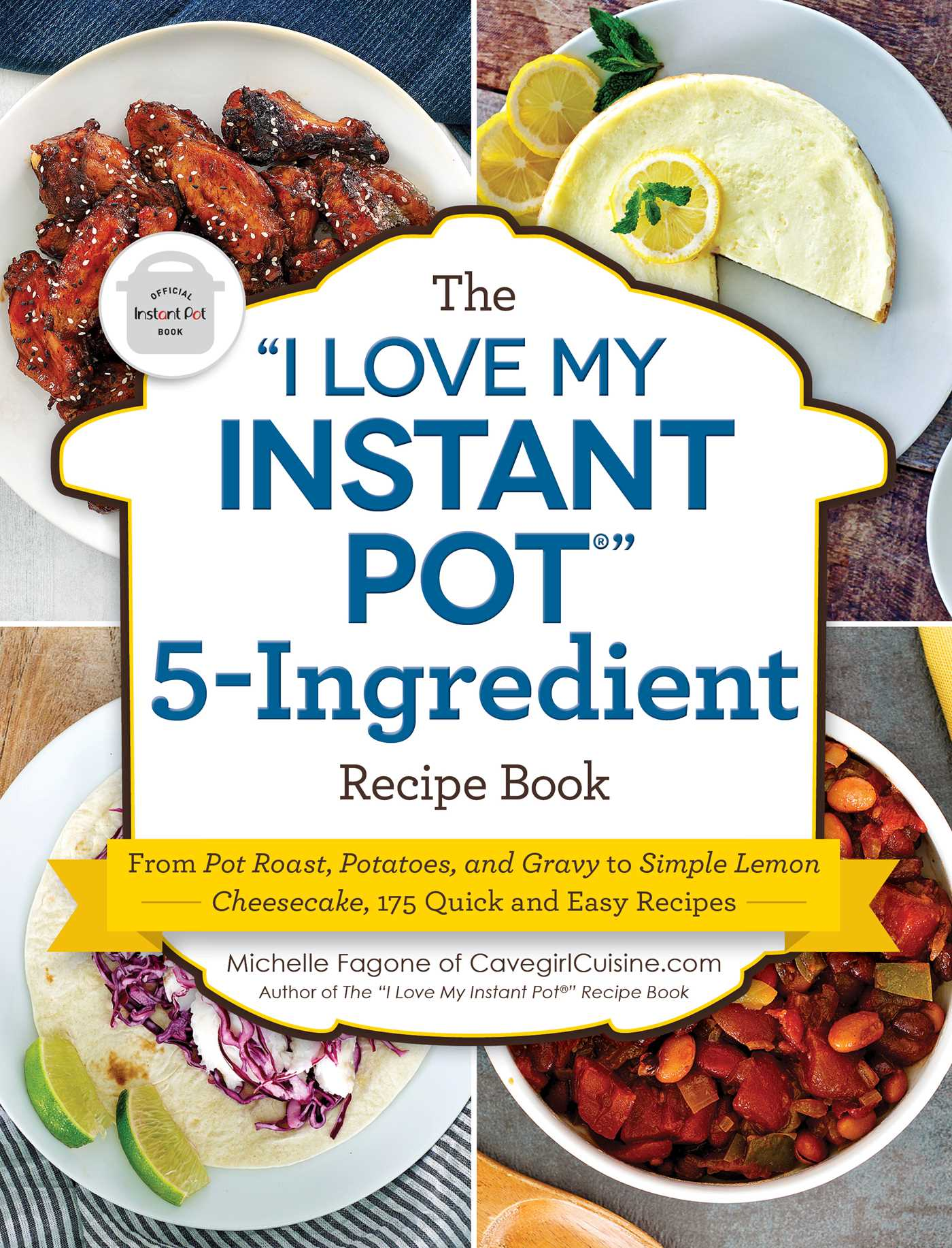 "The ""I Love My Instant Pot®"" 5-Ingredient Recipe Book: From Pot Roast, Potatoes, and Gravy to Simple Lemon Cheesecake, 175 Quick and Easy Recipes"