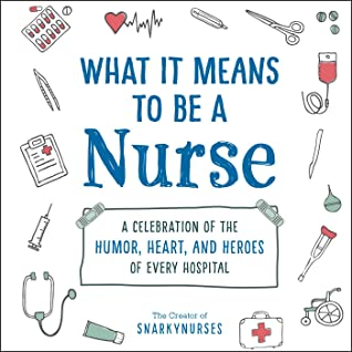 What It Means to Be a Nurse: A Celebration of the Humor, Heart, and Heroes of Every Hospital