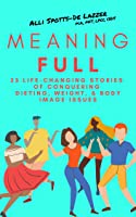MeaningFULL: 23 Life-Changing Stories of Conquering Dieting, Weight, & Body Image Issues