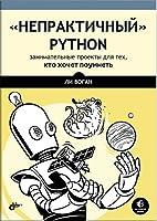 """""""Непрактичный"""" Python: занимательные проекты для тех, кто хочет поумнеть"""