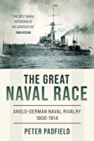 The Great Naval Race : Anglo-German naval rivalry 1900-1914 (Peter Padfield Naval History)