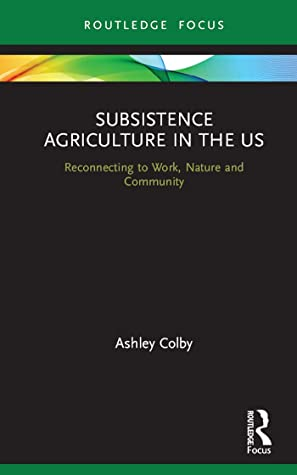 Subsistence Agriculture in the US: Reconnecting to Work, Nature and Community (Routledge-SCORAI Studies in Sustainable Consumption)