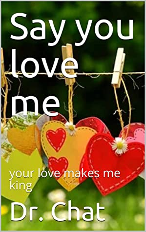 Say you love me: your love makes me king
