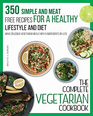 The Complete Vegetarian cookbook: 350 Simple and Meat-Free Recipes, for a Healthy Lifestyle and Diet - Make Delicious Vegetarian Meals with 5 Ingredients or Less