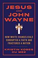 Jesus and John Wayne: How White Evangelicals Corrupted a Faith and Fractured a Nation