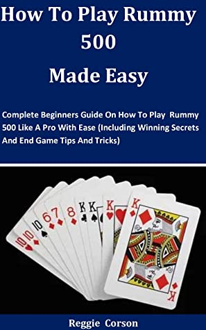 How To Play Rummy 500 Made Easy: Complete Beginners Guide On How To Play Rummy 500 Like A Pro With Ease (Including Winning Secrets And End Game Tips And Tricks)