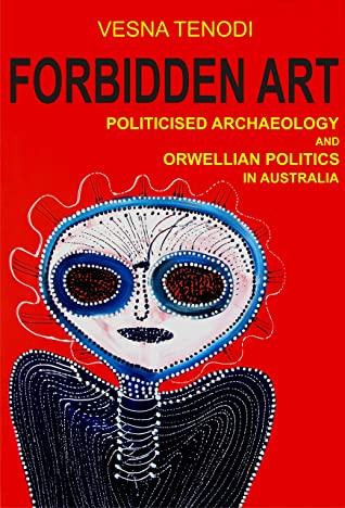 Forbidden Art: Politicised Archaeology and Orwellian Politics in Australia