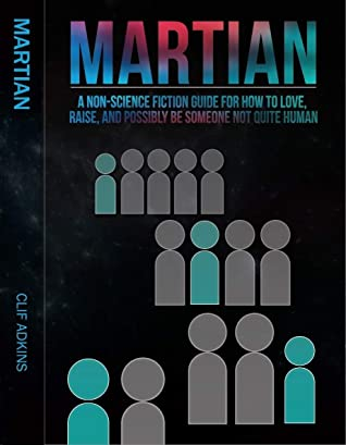 Martian: A Non-Science Fiction Guide for How to Love, Raise, and Possibly Be Someone Not Quite Human