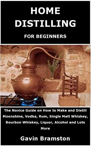 HOME DISTILLING FOR BEGINNERS: The Novice Guide on How to Make and Distill Moonshine, Vodka, Rum, Single Malt Whiskey, Bourbon Whiskey, Liquor, Alcohol and Lots More.