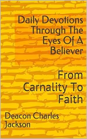 Daily Devotions Through The Eyes Of A Believer: From Carnality To Faith