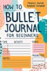 How To Bullet Journal For Beginners: The Ultimate Bullet Journal Guide To Effectively Master Your Life, Reach Your Goals, & Manifest Your Dreams (BONUS: Mastery Journal Template Included!)