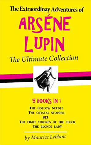 The Extraordinary Adventures of Arsène Lupin - The Ultimate Collection: 5 Books in 1: The Hollow Needle, The Crystal Stopper, 813, The Eight Strokes of the Clock and The Blonde Lady
