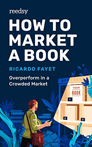 How to Market a Book: Overperform in a Crowded Market (Reedsy Marketing Guides #1)