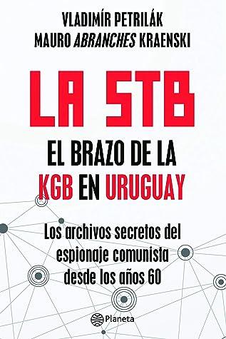 La STB. El brazo de la KGB en Uruguay.: Los archivos secretos del espionaje comunista desde los años 60.-