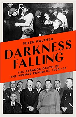 Darkness Falling: The Strange Death of the Weimar Republic, 1930-33