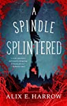 A Spindle Splintered by Alix E. Harrow
