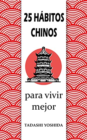 25 HÁBITOS CHINOS PARA VIVIR MEJOR: Secretos, trucos y tradiciones de la cultura china para una vida más feliz, conseguir el éxito y el bienestar físico, ... y reducir el estrés