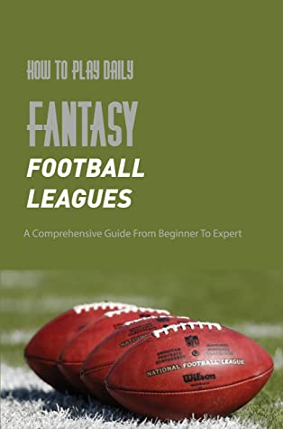 How To Play Daily Fantasy Football Leagues: A Comprehensive Guide From Beginner To Expert: Sports Betting