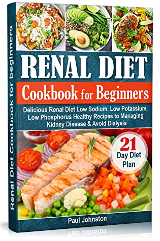 Renal Diet Cookbook for beginners: The Complete Guide for Delicious Renal Diet Low Sodium, Low Potassium, Low Phosphorus Healthy Recipes to Managing Kidney Disease & Avoid Dialysis. 21-Day Diet Plan
