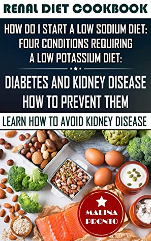 Renal Diet Cookbook: How Do I Start A Low Sodium Diet: Four Conditions Requiring A Low Potassium Diet: Diabetes And Kidney Disease - How To Prevent Them: Learn How To Avoid Kidney Disease
