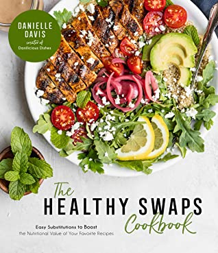 The Healthy Swaps Cookbook: Easy Substitutions to Boost the Nutritional Value of Your Favorite Recipes