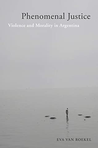 Phenomenal Justice: Violence and Morality in Argentina (Genocide, Political Violence, Human Rights)