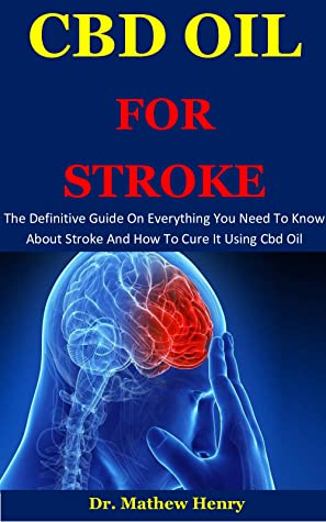 Cbd Oil For Stroke: The Definitive Guide On Everything You Need To Know About Stroke And How To Cure It Using Cbd Oil