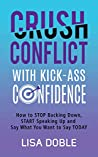 Crush Conflict With Kick-Ass Confidence: How To Stop Backing Down, Start Speaking Up And Say What You Want To Say Today