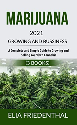 Marijuana GROWING AND BUSSINESS 2021: A Complete and Simple Guide to Growing and Selling Your Own Cannabis (3 BOOKS)