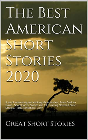 The Best American Short Stories 2020: A lot of interesting and exciting short stories , From Dusk to Dawn , Short Horror Stories Vol. 13 , Crafting Novels & Short Stories , Flash Nonfiction Funny