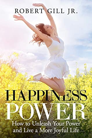 Happiness Power: How to Unleash Your Power and Live a More Joyful Life