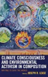 Climate Consciousness and Environmental Activism in Composition: Writing to Save the World (Ecocritical Theory and Practice)