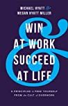 Win at Work and Succeed at Life: 5 Principles to Free Yourself from the Cult of Overwork