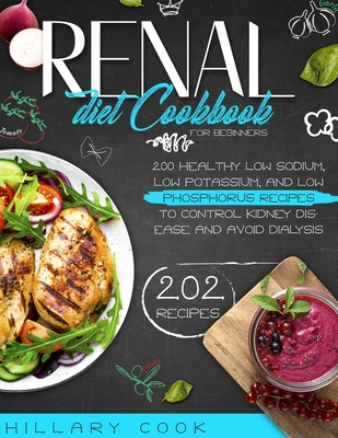 Renal Diet Cookbook for Beginners: 200 Healthy Low Sodium, Low Potassium, and Low Phosphorus Recipes to Control Kidney Disease and Avoid Dialysis