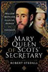 Mary Queen of Scots' Secretary: William Maitland - Politician, Reformer and Conspirator