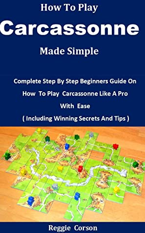 How To Play Carcassonne Made Simple: Complete Step By Step Beginners Guide On How To Play Carcassonne Like A Pro With Ease ( Including Winning Secrets And Tips )