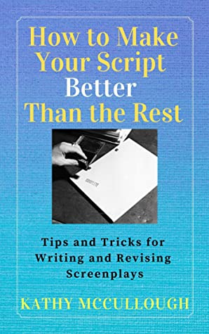 How to Make Your Script Better Than the Rest: Tips and Tricks for Writing and Revising Screenplays