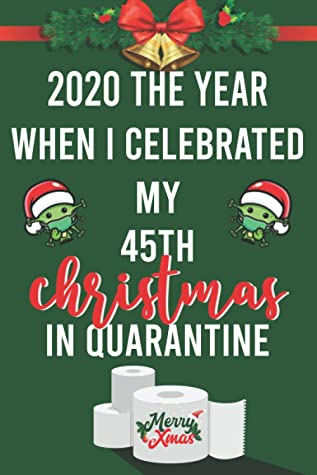 2020 The Year When I Celebrated My 45th Christmas In Quarantine: Funny Quarantine Christmas Journal - 45th Birthday Secret Santa Present for Women or Men - 45 Years Old - Gag Gifts for Christmas