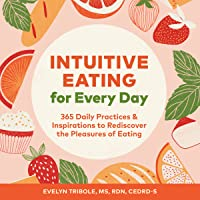 Intuitive Eating for Every Day: 365 Daily Practices  Inspirations to Rediscover the Pleasures of Eating