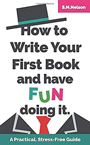 How to Write Your First Book and Have Fun Doing It: A Practical, Stress-Free Guide (How To & Have Fun Doing It!)