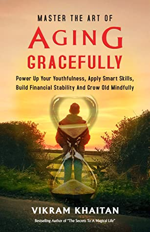 MASTER THE ART OF AGING GRACEFULLY: Power Up Your Youthfulness, Apply Smart Skills, Build Financial Stability And Grow Old Mindfully.