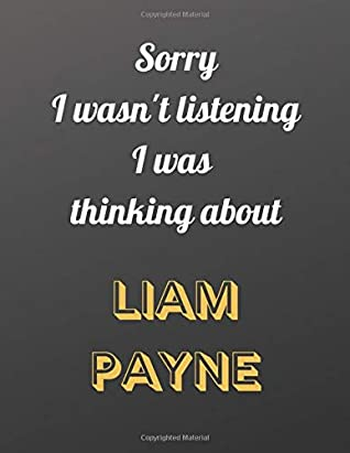 Sorry I wasn't listening I was thinking about Liam Payne: Notebook/notepad/diary/journal for girls, teens and women and all one direction fans. | 80 black lined pages | A4 | 8.5x11 inches