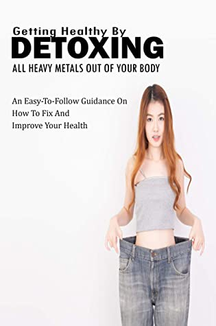 Getting Healthy By Detoxing All Heavy Metals Out Of Your Body: An Easy-To-Follow Guidance On How To Fix And Improve Your Health: Pain Management Book
