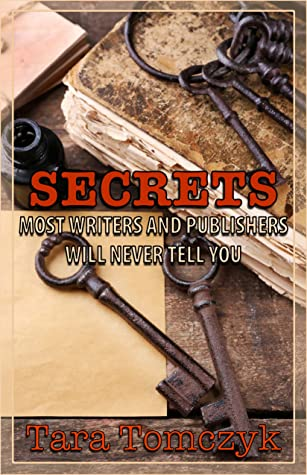 Secrets Most Writers and Publishers Will Never Tell You by Tara Tomczyk