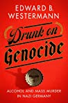 Drunk on Genocide: Alcohol & Mass Murder in Nazi Germany